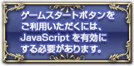 ゲームスタートボタンをご利用いただくには、JavaScriptを有効にする必要があります。