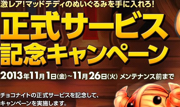 激レア!マッドテディのぬいぐるみを手に入れろ! 正式サービス記念キャンペーン 2013年11月01日(金)〜11月26日(火) メンテナンス前まで チョコナイトの正式サービスを記念して、キャンペーンを実施します。