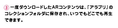 【3】一度ダウンロードしたARコンテンツは、「アラプリ」のコレクションフォルダに保存され、いつでもどこでも再生できます。
