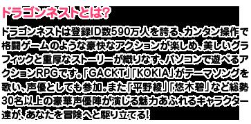 【ドラゴンネストとは?】ドラゴンネストは登録ID数590万人を誇る、カンタン操作で格闘ゲームのような豪快なアクションが楽しめ、美しいグラフィックと重厚なストーリーが織りなす、パソコンで遊べるアクションRPGです。「GACKT」「KOKIA」がテーマソングを歌い、声優としても参加。また「平野綾」「悠木碧」など総勢30名以上の豪華声優陣が演じる魅力あふれるキャラクター達が、あなたを冒険へと駆り立てる!