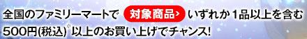 全国のファミリーマートでいずれか1品以上を含む500円(税込)※以上のお買い上げでチャンス!