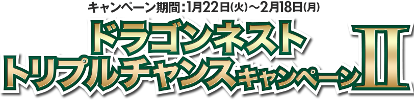 キャンペーン期間:1月22日(火)〜2月18日(月) ドラゴンネスト トリプルチャンスキャンぺーン