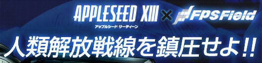 APPLESEED XIII × FPSField人類解放戦線を鎮圧せよ!!