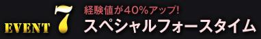 Event7 経験値が40%アップ! スペシャルフォースタイム
