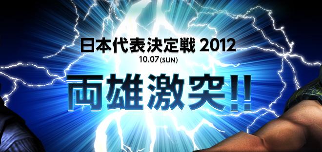 日本代表決定戦 2012 10.07(SUN) 両雄激突!!