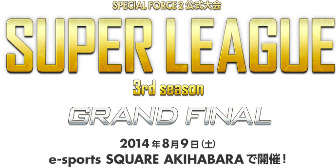 SPECIAL FORCE 2 公式大会 SUPER LEAGUE 3rd season GRAND FINAL 2014年8月9日(土) e-sports SQUARE AKIHABARAで開催!