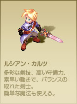 ルシアン・カルツ 多彩な剣技、高い守備力、素早い動きで、バランスの取れた剣士。簡単な魔法も使える。