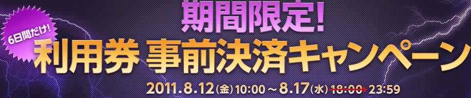 6日間だけ!期間限定!利用券 事前決済キャンペーン 2011.8.12(金)10:00〜8.17 (水)23:59