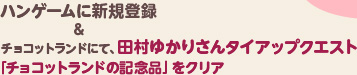 ハンゲームに新規登録&チョコットランドにて、田村ゆかりさんタイアップクエスト「チョコットランドの記念品」をクリア