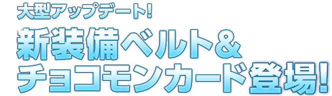 大型アップデート!新装備ベルト&チョコモンカード登場!