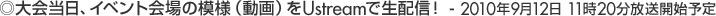 大会当日、イベント会場の模様(動画)をUstreamで生配信! - 2010年9月12日 11時20分放送開始予定