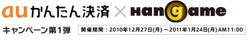 au���ρ~Hangame �L�����y�[����1�e �J�Ê�ԁF2010�N12��27��i���j�`2011�N1��24��i���jAM11:00