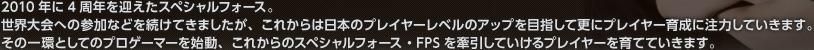 2010年に4周年を迎えたスペシャルフォース。世界大会への参加などを続けてきましたが、これからは日本のプレイヤーレベルのアップを目指して更にプレイヤー育成に注力していきます。その一環としてのプロゲーマーを始動、これからのスペシャルフォース・FPSを牽引していけるプレイヤーを育てていきます。