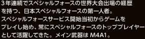 3年連続でスペシャルフォースの世界大会出場の経歴を持つ、日本スペシャルフォースの第一人者。スペシャルフォースサービス開始当初からゲームをプレイし始め、常にスペシャルフォースのトッププレイヤーとして活躍してきた。メイン武器はM4A1。