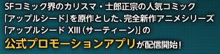 SFコミック界のカリスマ・士郎正宗の人気コミック「アップルシード」を原作とした、完全新作アニメシリーズ「アップルシード XIII(サーティーン)」の公式プロモーションアプリが配信開始!