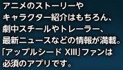 アニメのストーリーやキャラクター紹介はもちろん、劇中スチールやトレーラー、最新ニュースなどの情報が満載。「アップルシード XIII」ファンは必須のアプリです。