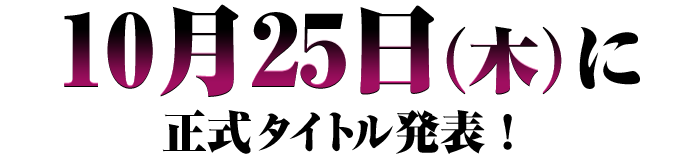 10月25日(木)に正式タイトル発表