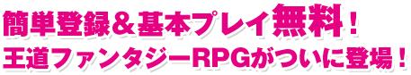 簡単登録&基本プレイ無料!王道ファンタジーRPGがついに登場!
