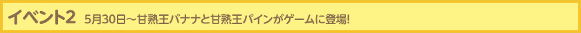 イベント2 5月30日〜甘熟王バナナと甘熟王パインがゲームに登場!