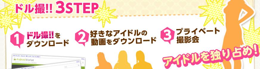 ドル撮!!3STEP 1ドル撮!!をダウンロード 2好きなアイドルの動画をダウンロード 3プライベート撮影会 アイドルを独り占め!