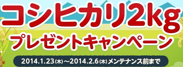 コシヒカリ2kg プレゼントキャンペーン 2014.1.23(木)〜2014.2.6(木)メンテナンス前まで
