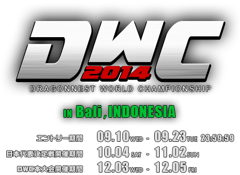 DWC2014 DRAGONNEST WORLD CHAMPIONSHIP IN Bali,INDONESIA �G���g���[��� 09.10WED - 09.23TUE 23:59:59 ��{��\�����J��� 10.04SAT - 11.02SUN DWC�{���J��� 12.03WED - 12.05FRI