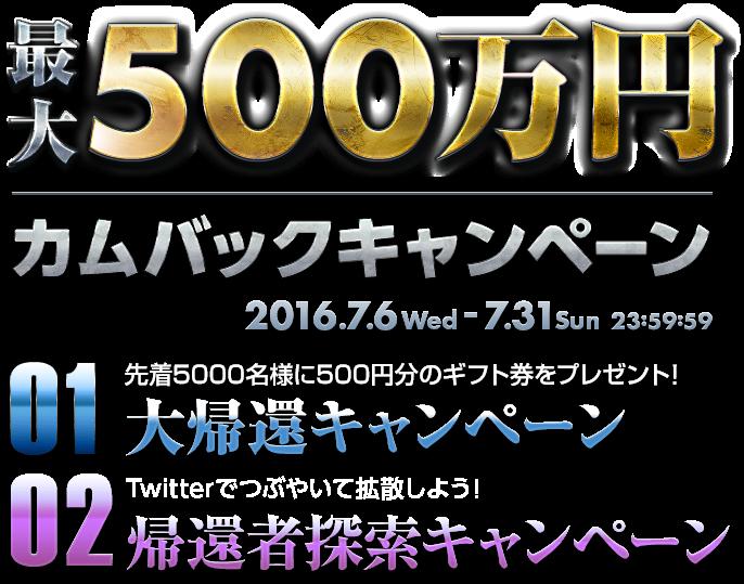 最大500万カムバックキャンペーン 2016.7.6 Wed - 7.31 Sun 23:59:59